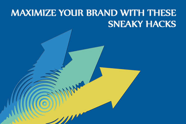 HOW TO MAXIMIZE YOUR BRAND WITH THESE SNEAKY HACKS